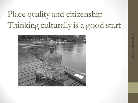 Place quality and citizenship- Thinking culturally is a good start Creative Communities.