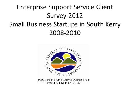 Enterprise Support Service Client Survey 2012 Small Business Startups in South Kerry 2008-2010.