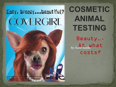 COSMETIC ANIMAL TESTING Beauty…. At what costs? By: Katie Bardis.