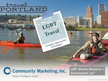 Market Intelligence Report © 2011 Community Marketing Inc. LGBT Travel Strengths, Opportunities & Strategies.