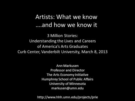 Artists: What we know ….and how we know it Ann Markusen Professor and Director The Arts Economy Initiative Humphrey School of Public Affairs University.