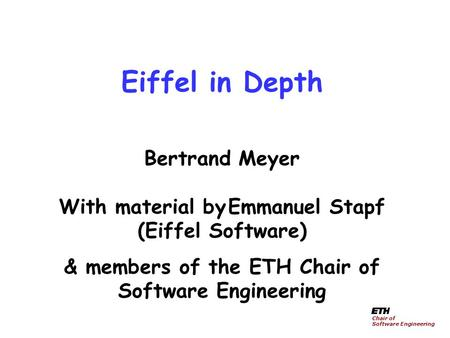 Eiffel in Depth Bertrand Meyer With material by Emmanuel Stapf (Eiffel Software) & members <strong>of</strong> the ETH Chair <strong>of</strong> Software Engineering Chair <strong>of</strong> Software.
