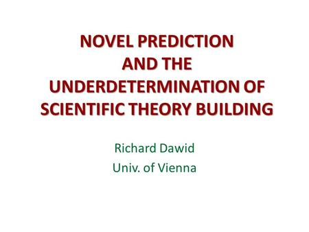 NOVEL PREDICTION AND THE UNDERDETERMINATION OF SCIENTIFIC THEORY BUILDING Richard Dawid Univ. of Vienna.