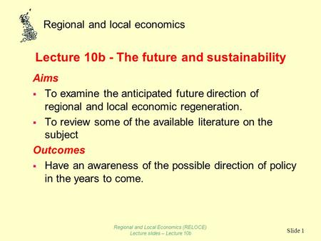 Regional and local economics Slide 1 Lecture 10b - The future and sustainability Aims To examine the anticipated future direction of regional and local.