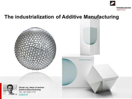 Olivier Jay, Head of section Additive Manufacturing Tel: +45 7220 1713 The industrialization of Additive Manufacturing.