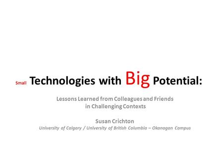Small Technologies with Big Potential: Lessons Learned from Colleagues and Friends in Challenging Contexts Susan Crichton University of Calgary / University.