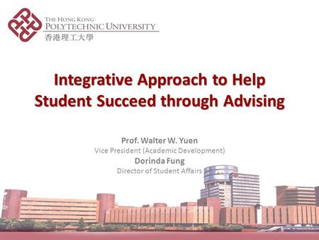 Integrative Approach to Help Student Succeed through Advising Prof. Walter W. Yuen Vice President (Academic Development) Dorinda Fung Director of Student.