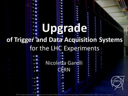Upgrade of Trigger and Data Acquisition Systems for the LHC Experiments Nicoletta Garelli CERN XXIII International Symposium on Nuclear Electronics and.