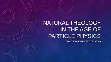 NATURAL THEOLOGY IN THE AGE OF PARTICLE PHYSICS FRANCESCA DAY, UNIVERSITY OF OXFORD.