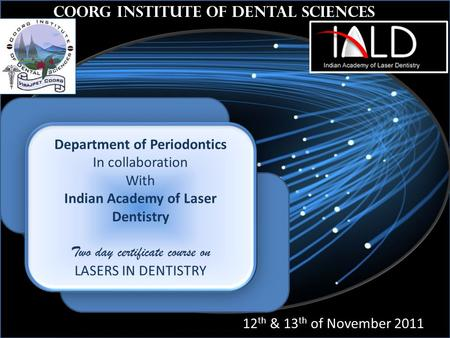 Th Coorg Institute of Dental Sciences 12 th & 13 th of November 2011 Department of Periodontics In collaboration With Indian Academy of Laser Dentistry.