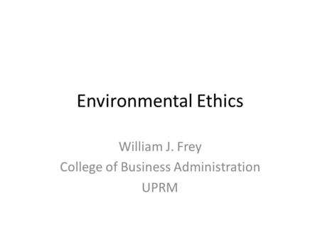Environmental Ethics William J. Frey College of Business Administration UPRM.