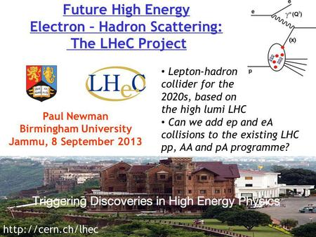 Paul Newman Birmingham University Jammu, 8 September 2013  Lepton-hadron collider for the 2020s, based on the high lumi LHC Can we add.