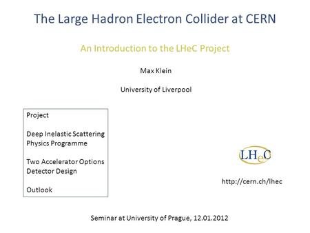 The Large Hadron Electron Collider at CERN An Introduction to the LHeC Project Max Klein University of Liverpool Project Deep Inelastic Scattering Physics.