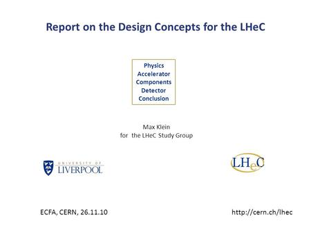 Report on the Design Concepts for the LHeC Physics Accelerator Components Detector Conclusion Max Klein for the LHeC Study Group ECFA, CERN, 26.11.10http://cern.ch/lhec.