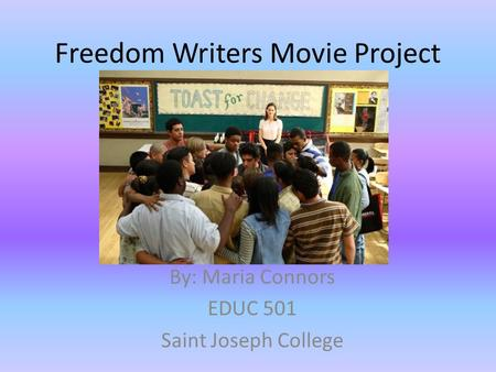 Freedom Writers Movie Project By: Maria Connors EDUC 501 Saint Joseph College.
