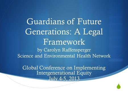 Guardians of Future Generations: A Legal Framework by Carolyn Raffensperger Science and Environmental Health Network Global Conference on Implementing.