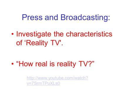 Press and Broadcasting: Investigate the characteristics of Reality TV'. How real is reality TV?  v=7SrmTPuXLs0.