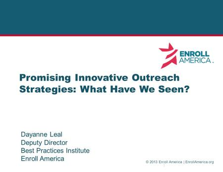 © 2013 Enroll America | EnrollAmerica.org Promising Innovative Outreach Strategies: What Have We Seen? Dayanne Leal Deputy Director Best Practices Institute.