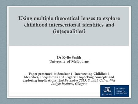 Using multiple theoretical lenses to explore childhood intersectional identities and (in)equalities? Dr Kylie Smith University of Melbourne Paper presented.