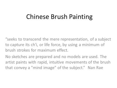 Chinese Brush Painting seeks to transcend the mere representation, of a subject to capture its ch'i, or life force, by using a minimum of brush strokes.
