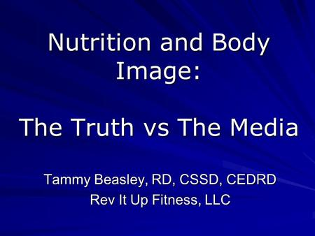 Nutrition and Body Image: The Truth vs The Media Tammy Beasley, RD, CSSD, CEDRD Rev It Up Fitness, LLC.