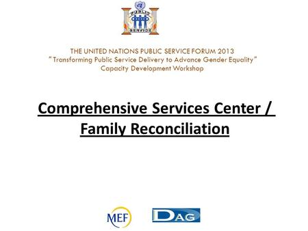 Comprehensive Services Center / Family Reconciliation THE UNITED NATIONS PUBLIC SERVICE FORUM 2013  Transforming Public Service Delivery to Advance Gender.