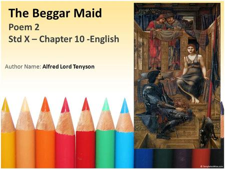 The Beggar Maid Poem 2 Std X – Chapter 10 -English Author Name: Alfred Lord Tenyson.