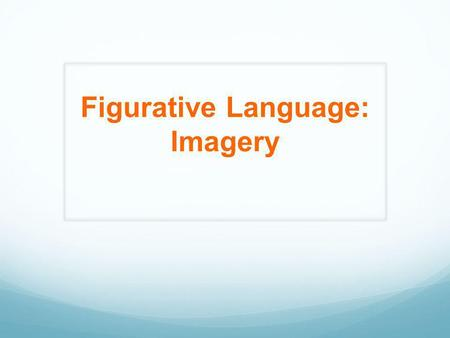 Figurative Language: Imagery. Figurative Language Any language that goes beyond the literal meaning of words in order to furnish new effects or fresh.