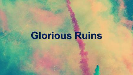 Glorious Ruins. When the mountains fall And the tempest roars You are with me.