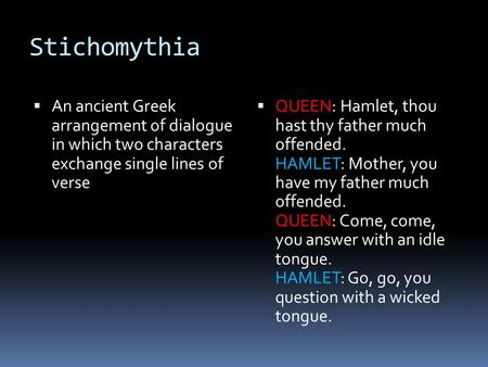 Stichomythia An ancient Greek arrangement of dialogue in which two characters exchange single lines of verse QUEEN: Hamlet, thou hast thy father much offended.