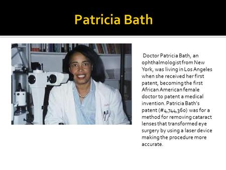 Patricia Bath Doctor Patricia Bath, an ophthalmologist from New York, was living in Los Angeles when she received her first patent, becoming the first.