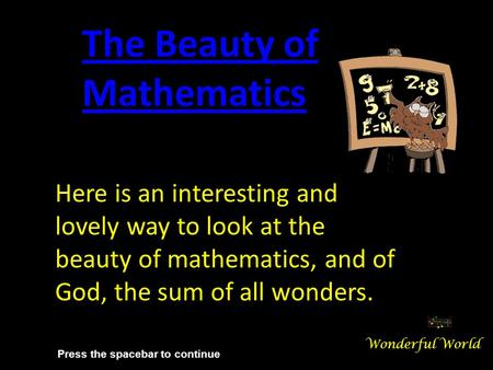 Here is an interesting and lovely way to look at the beauty of mathematics, and of God, the sum of all wonders. The Beauty of Mathematics Wonderful World.