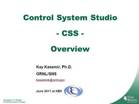 Managed by UT-Battelle for the Department of Energy Kay Kasemir, Ph.D. ORNL/SNS June 2011 at KEK Control System Studio - CSS - Overview.