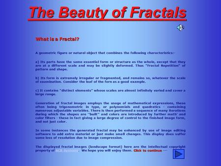 The Beauty of Fractals What is a Fractal? A geometric figure or natural object that combines the following characteristics:- a) Its parts have the same.