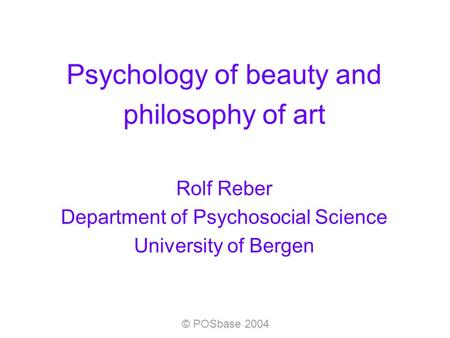 © POSbase 2004 Psychology of beauty and philosophy of art Rolf Reber Department of Psychosocial Science University of Bergen.