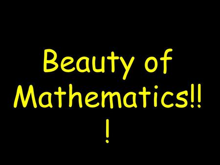 Beauty of Mathematics!! ! MUSIC INCLUDED. SLIDES WILL CHANGE AUTOMATICALLY.