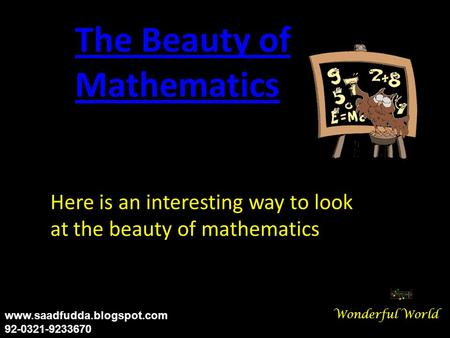 Here is an interesting way to look at the beauty of mathematics The Beauty of Mathematics Wonderful World www.saadfudda.blogspot.com 92-0321-9233670.