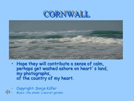 CORNWALLCORNWALL Hope they will contribute a sense of calm, perhaps get washed ashore on heart`s land, my photographs, of the country of my heart.Hope.