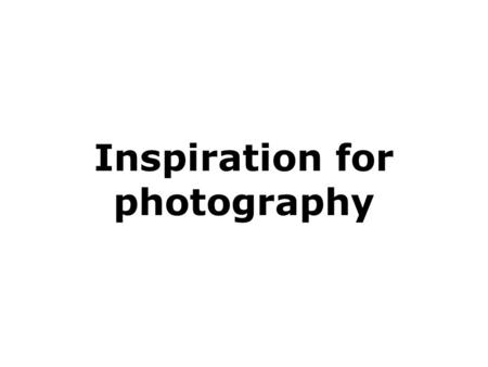 Inspiration for photography. Quality of images This presentation is not a question of right or wrong Beautiful or ugly. But some simple guidelines to.
