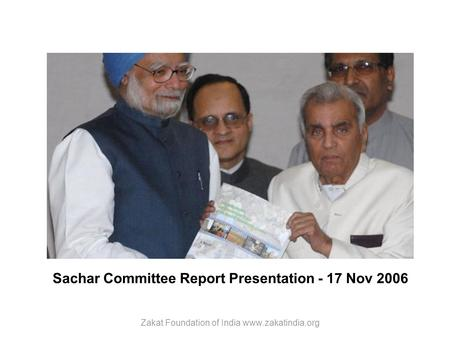 Sachar Committee Report Presentation - 17 Nov 2006 Zakat Foundation of India www.zakatindia.org.