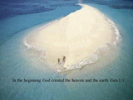 In the beginning God created the heaven and the earth. Gen.1:1.
