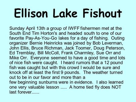 Ellison Lake Fishout Sunday April 13th a group of IWFF fishermen met at the South End Tim Horton's and headed south to one of our favorite Pay-As-You-Go.