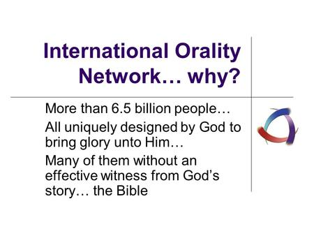 International Orality Network… why? More than 6.5 billion people… All uniquely designed by God to bring glory unto Him… Many of them without an effective.