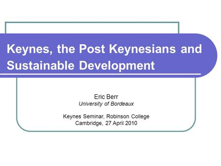 Keynes, the Post Keynesians and Sustainable Development Eric Berr University of Bordeaux Keynes Seminar, Robinson College Cambridge, 27 April 2010.