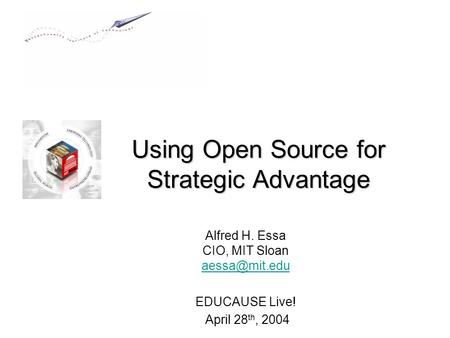 Using Open Source for Strategic Advantage Alfred H. Essa CIO, MIT Sloan  EDUCAUSE Live! April 28 th, 2004.