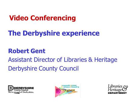 Video Conferencing The Derbyshire experience Robert Gent Assistant Director of Libraries & Heritage Derbyshire County Council.