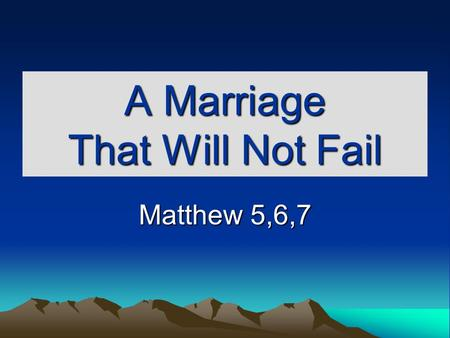 A Marriage That Will Not Fail Matthew 5,6,7. Build Upon The Right Foundation Mt. 7:24-27 Gen. 2:18-24 Not good for man to be alone. Ps. 1:1 Counsel of.