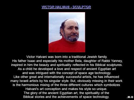 VICTOR HALVANI - SCULPTOR Victor Halvani was born into a traditional Jewish family. His father Isaac and especially his mother Bela, daughter of Rabbi.