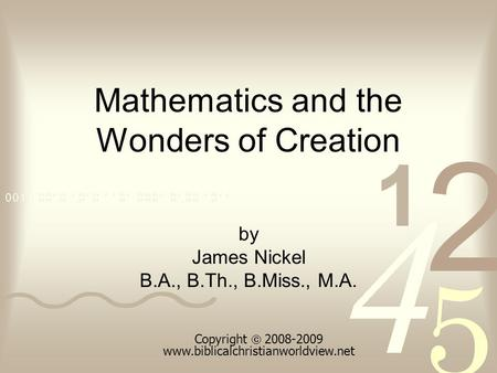 Mathematics and the Wonders of Creation by James Nickel B.A., B.Th., B.Miss., M.A. Copyright 2008-2009 www.biblicalchristianworldview.net.