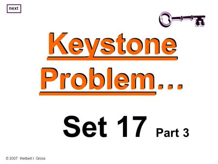 Keystone Problem… Keystone Problem… Set 17 Part 3 © 2007 Herbert I. Gross next.